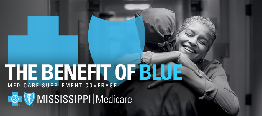 The Benefit of Blue - Medicare Supplement Coverage - Blue Cross & Blue Shield of Mississippi Medicare /